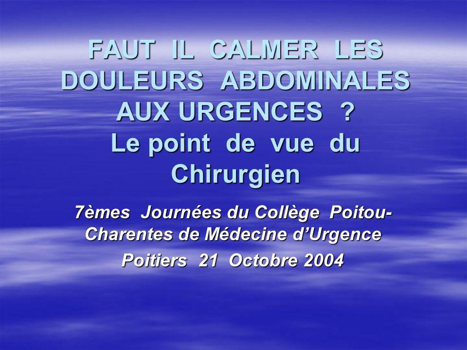 FAUT IL CALMER LES DOULEURS ABDOMINALES AUX URGENCES ? Le point de vue du Chirurgien 7èmes Journées du Collège Poitou- Charentes de Médecine dUrgence