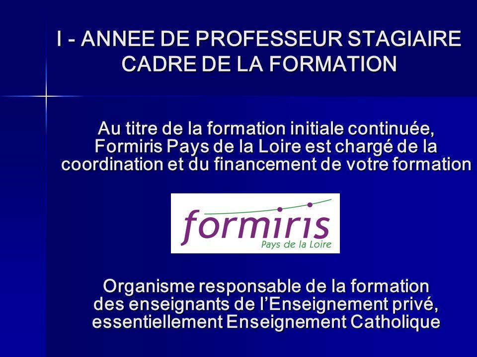 I - ANNEE DE PROFESSEUR STAGIAIRE CADRE DE LA FORMATION Au titre de la formation initiale continuée, Formiris Pays de la Loire est chargé de la coordination et du financement de votre formation Organisme responsable de la formation des enseignants de lEnseignement privé, essentiellement Enseignement Catholique