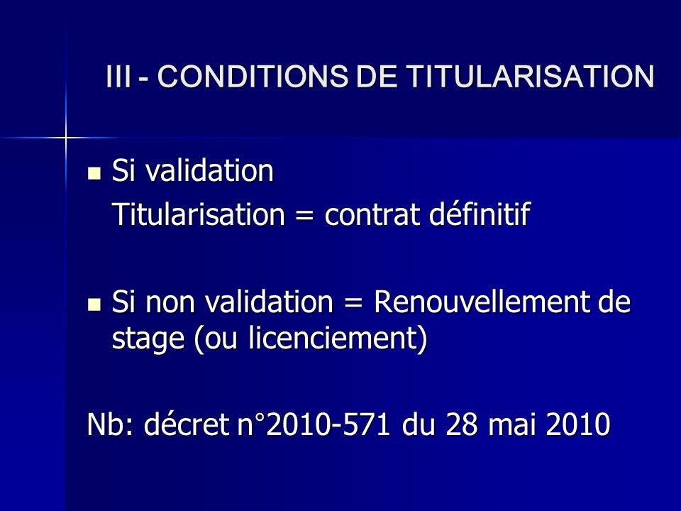 III - CONDITIONS DE TITULARISATION Si validation Titularisation = contrat définitif Si non validation = Renouvellement de stage (ou licenciement) Nb: décret n°2010-571 du 28 mai 2010