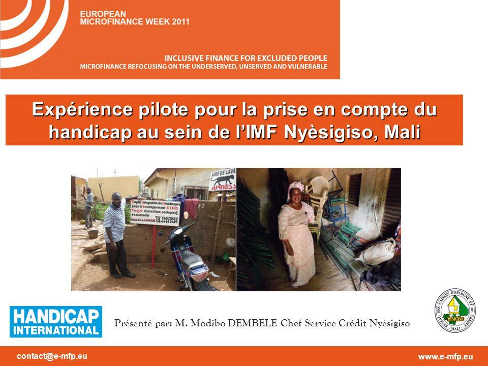 contact@e-mfp.eu www.e-mfp.eu Expérience pilote pour la prise en compte du handicap au sein de lIMF Nyèsigiso, Mali Présenté par: M.