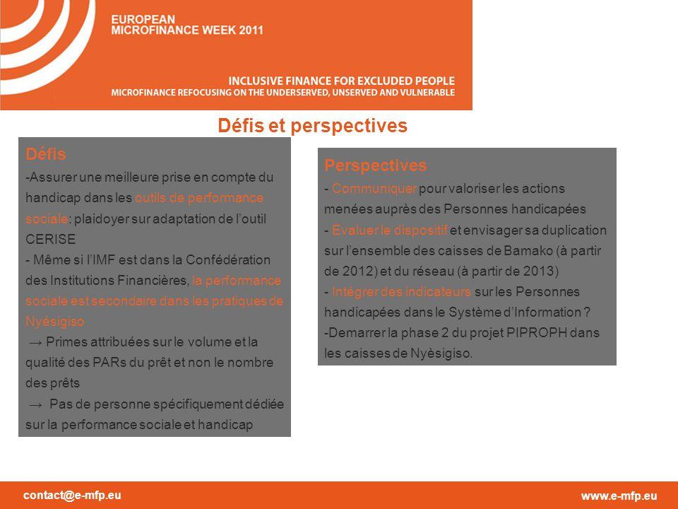 contact@e-mfp.eu www.e-mfp.eu Défis et perspectives Perspectives - Communiquer pour valoriser les actions menées auprès des Personnes handicapées - Evaluer le dispositif et envisager sa duplication sur lensemble des caisses de Bamako (à partir de 2012) et du réseau (à partir de 2013) - Intégrer des indicateurs sur les Personnes handicapées dans le Système dInformation .