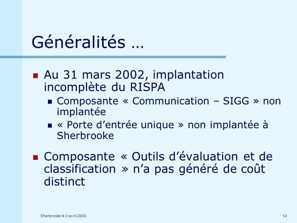 Sherbrooke le 3 avril 200314 Généralités … Au 31 mars 2002, implantation incomplète du RISPA Composante « Communication – SIGG » non implantée « Porte dentrée unique » non implantée à Sherbrooke Composante « Outils dévaluation et de classification » na pas généré de coût distinct