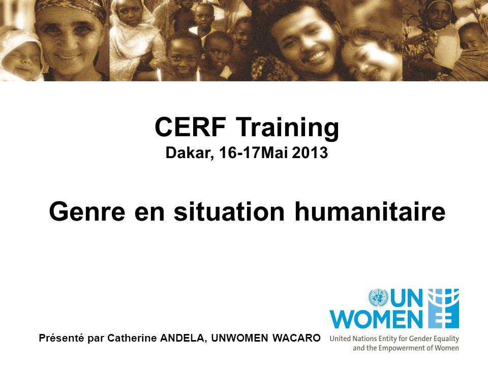 CERF Training Dakar, 16-17Mai 2013 Genre en situation humanitaire Présenté par Catherine ANDELA, UNWOMEN WACARO