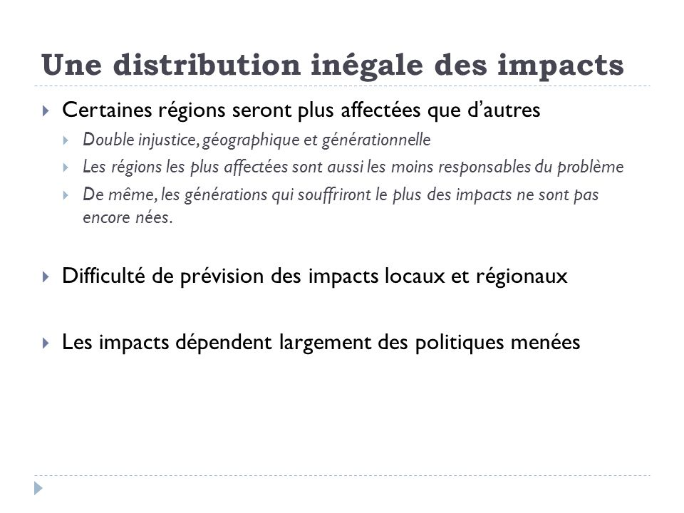 Une distribution inégale des impacts Certaines régions seront plus affectées que dautres Double injustice, géographique et générationnelle Les régions les plus affectées sont aussi les moins responsables du problème De même, les générations qui souffriront le plus des impacts ne sont pas encore nées.