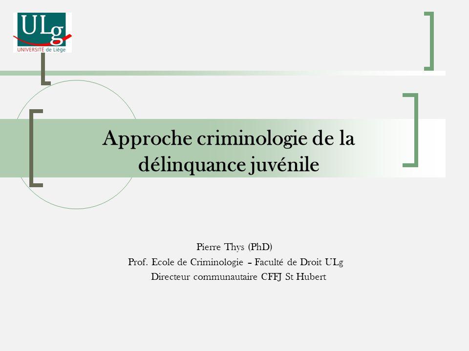 Approche criminologie de la délinquance juvénile Pierre Thys (PhD) Prof. Ecole de Criminologie – Faculté de Droit ULg Directeur communautaire CFFJ St