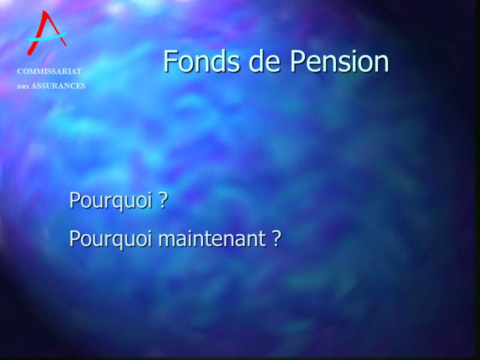 COMMISSARIAT aux ASSURANCES Fonds de Pension Pourquoi ? Pourquoi maintenant ?