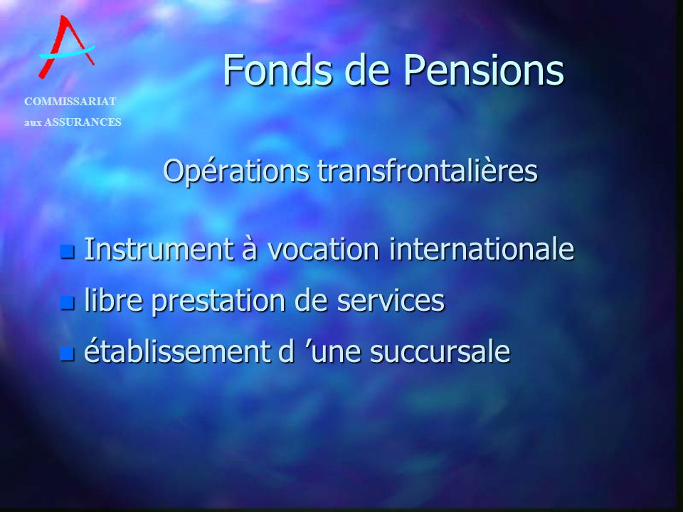 COMMISSARIAT aux ASSURANCES Fonds de Pensions Opérations transfrontalières n Instrument à vocation internationale n libre prestation de services n éta