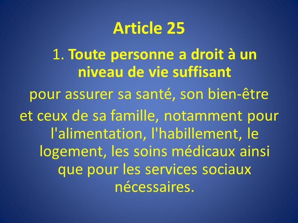 Article 25 1. Toute personne a droit à un niveau de vie suffisant pour assurer sa santé, son bien-être et ceux de sa famille, notamment pour l'aliment