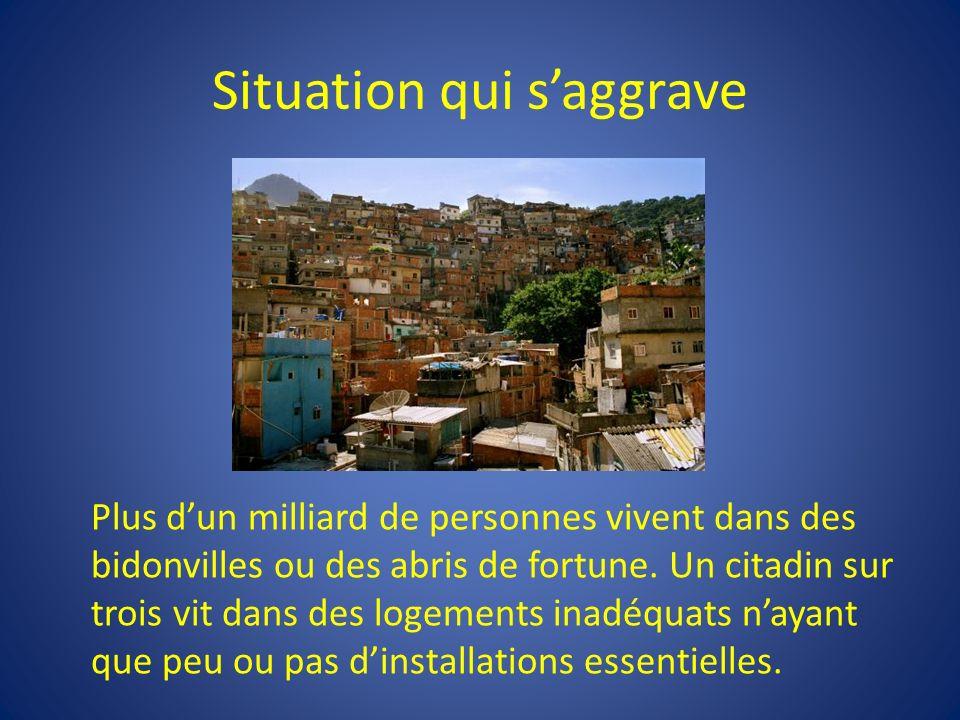 Situation qui saggrave Plus dun milliard de personnes vivent dans des bidonvilles ou des abris de fortune.
