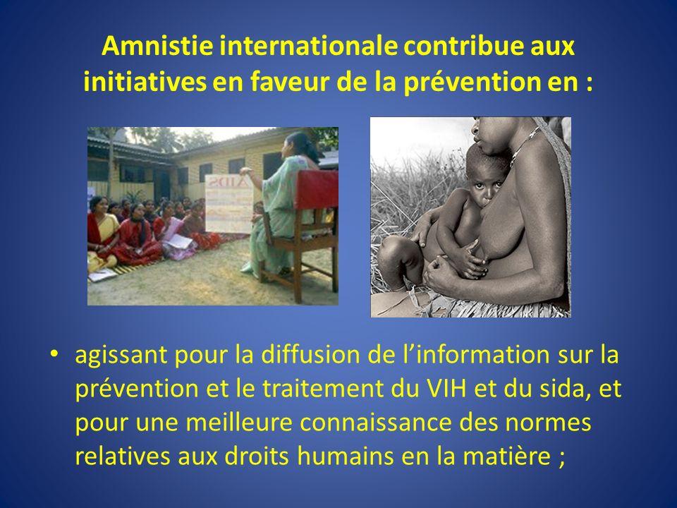 Amnistie internationale contribue aux initiatives en faveur de la prévention en : agissant pour la diffusion de linformation sur la prévention et le traitement du VIH et du sida, et pour une meilleure connaissance des normes relatives aux droits humains en la matière ;