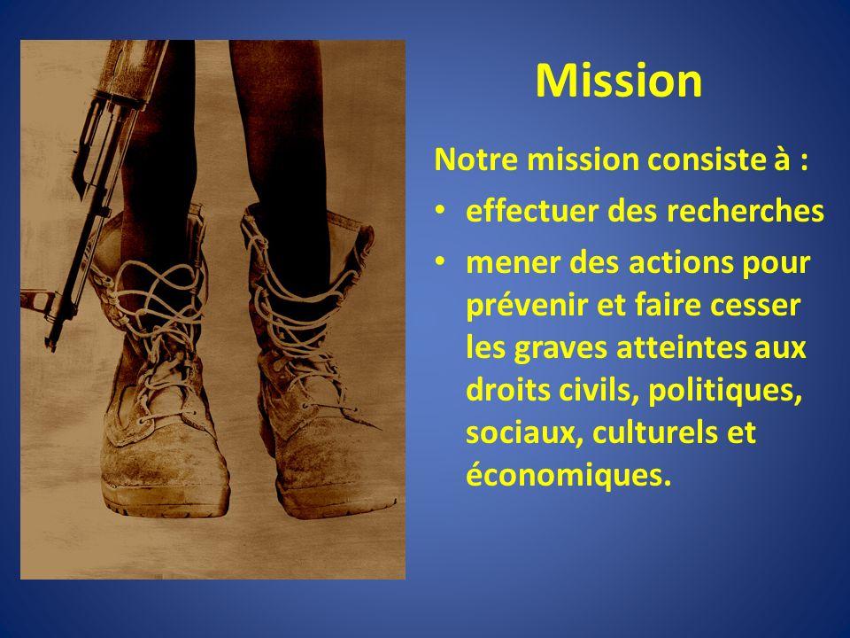 Mission Notre mission consiste à : effectuer des recherches mener des actions pour prévenir et faire cesser les graves atteintes aux droits civils, politiques, sociaux, culturels et économiques.