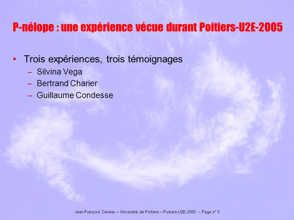 Jean-François Cerisier – Université de Poitiers – Poitiers-U2E-2005 – Page n° 5 P-nélope : une expérience vécue durant Poitiers-U2E-2005 Trois expériences, trois témoignages –Silvina Vega –Bertrand Charier –Guillaume Condesse