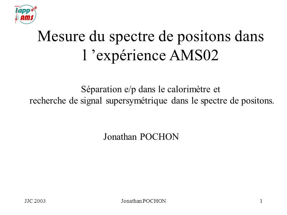 JJC 2003Jonathan POCHON1 Mesure du spectre de positons dans l expérience AMS02 Séparation e/p dans le calorimètre et recherche de signal supersymétriq