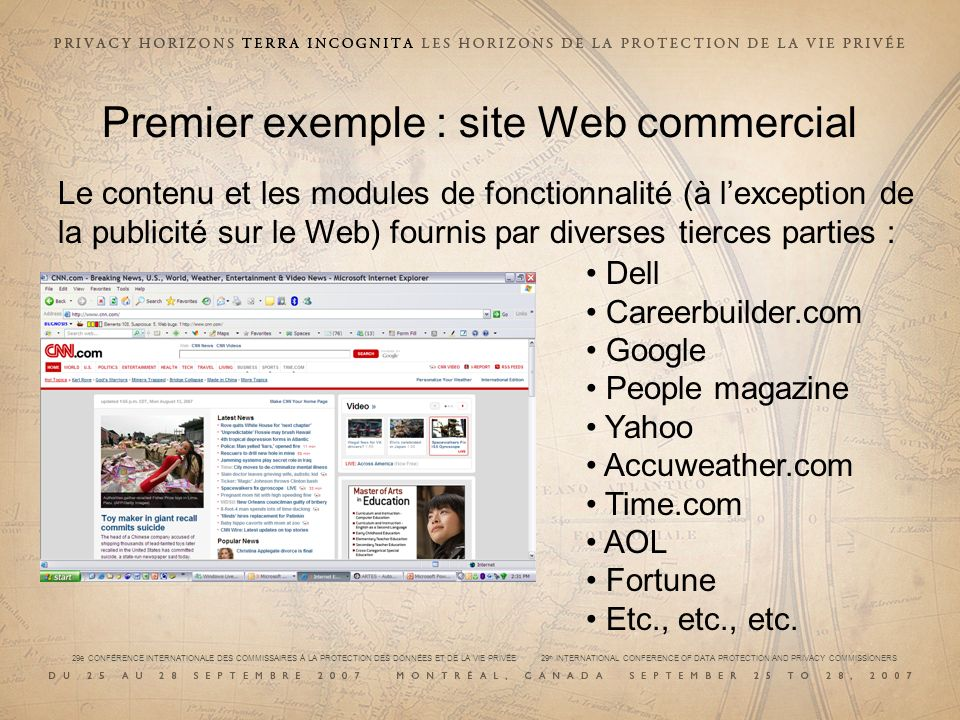 29e CONFÉRENCE INTERNATIONALE DES COMMISSAIRES À LA PROTECTION DES DONNÉES ET DE LA VIE PRIVÉE 29 th INTERNATIONAL CONFERENCE OF DATA PROTECTION AND PRIVACY COMMISSIONERS Premier exemple : site Web commercial Le contenu et les modules de fonctionnalité (à lexception de la publicité sur le Web) fournis par diverses tierces parties : Dell Careerbuilder.com Google People magazine Yahoo Accuweather.com Time.com AOL Fortune Etc., etc., etc.