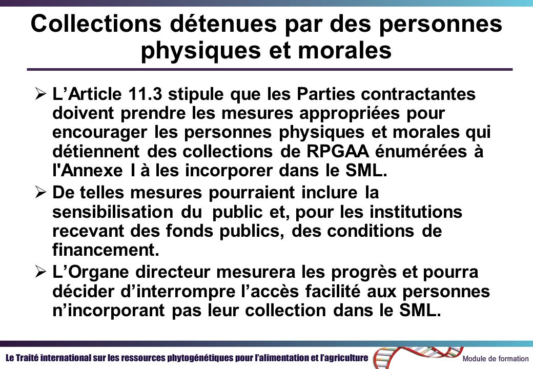Collections détenues par des personnes physiques et morales LArticle 11.3 stipule que les Parties contractantes doivent prendre les mesures appropriées pour encourager les personnes physiques et morales qui détiennent des collections de RPGAA énumérées à l Annexe I à les incorporer dans le SML.