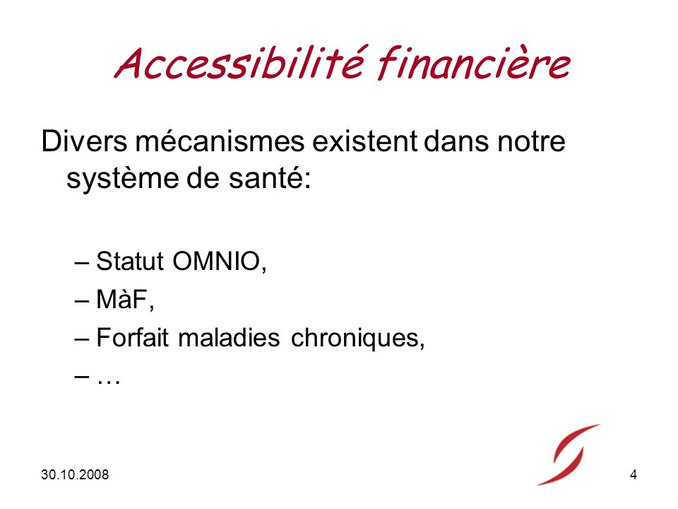 30.10.20084 Accessibilité financière Divers mécanismes existent dans notre système de santé: –Statut OMNIO, –MàF, –Forfait maladies chroniques, –…