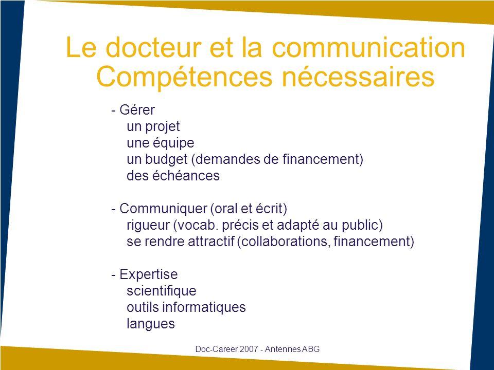 Le docteur et la communication Compétences nécessaires Doc-Career 2007 - Antennes ABG - Gérer un projet une équipe un budget (demandes de financement) des échéances - Communiquer (oral et écrit) rigueur (vocab.