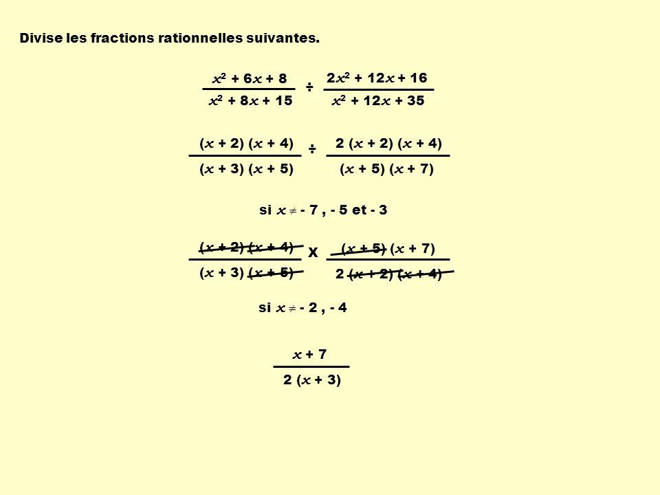 ( x + 2) ( x + 4) ( x + 3) ( x + 5) 2 ( x + 2) ( x + 4) ( x + 5) ( x + 7) X x 2 + 6 x + 8 x 2 + 8 x + 15 2 x 2 + 12 x + 16 x 2 + 12 x + 35 ÷ ( x + 2) ( x + 4) ( x + 3) ( x + 5) 2 ( x + 2) ( x + 4) ( x + 5) ( x + 7) ÷ x + 7 2 ( x + 3) si x - 7, - 5 et - 3 Divise les fractions rationnelles suivantes.