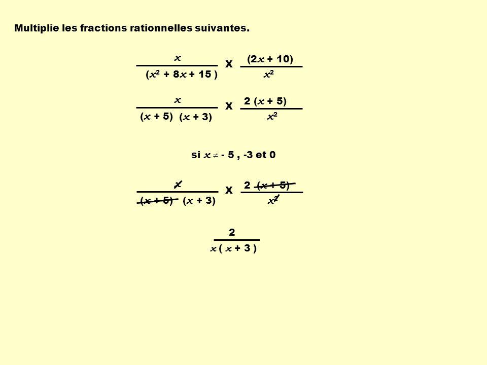 2 ( x + 5) x ( x + 5) x2 x2 X ( x + 3) x ( x 2 + 8 x + 15 ) (2 x + 10) x2 x2 X si x - 5, -3 et 0 Multiplie les fractions rationnelles suivantes.