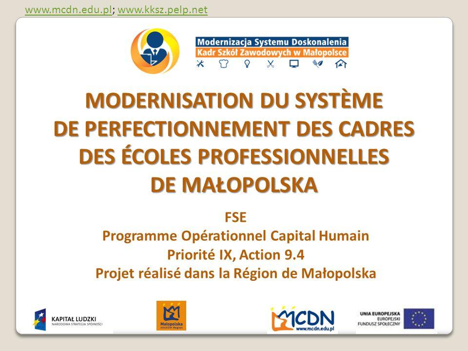 MODERNISATION DU SYSTÈME DE PERFECTIONNEMENT DES CADRES DES ÉCOLES PROFESSIONNELLES DE MAŁOPOLSKA FSE Programme Opérationnel Capital Humain Priorité IX, Action 9.4 Projet réalisé dans la Région de Małopolska www.mcdn.edu.plwww.mcdn.edu.pl; www.kksz.pelp.netwww.kksz.pelp.net