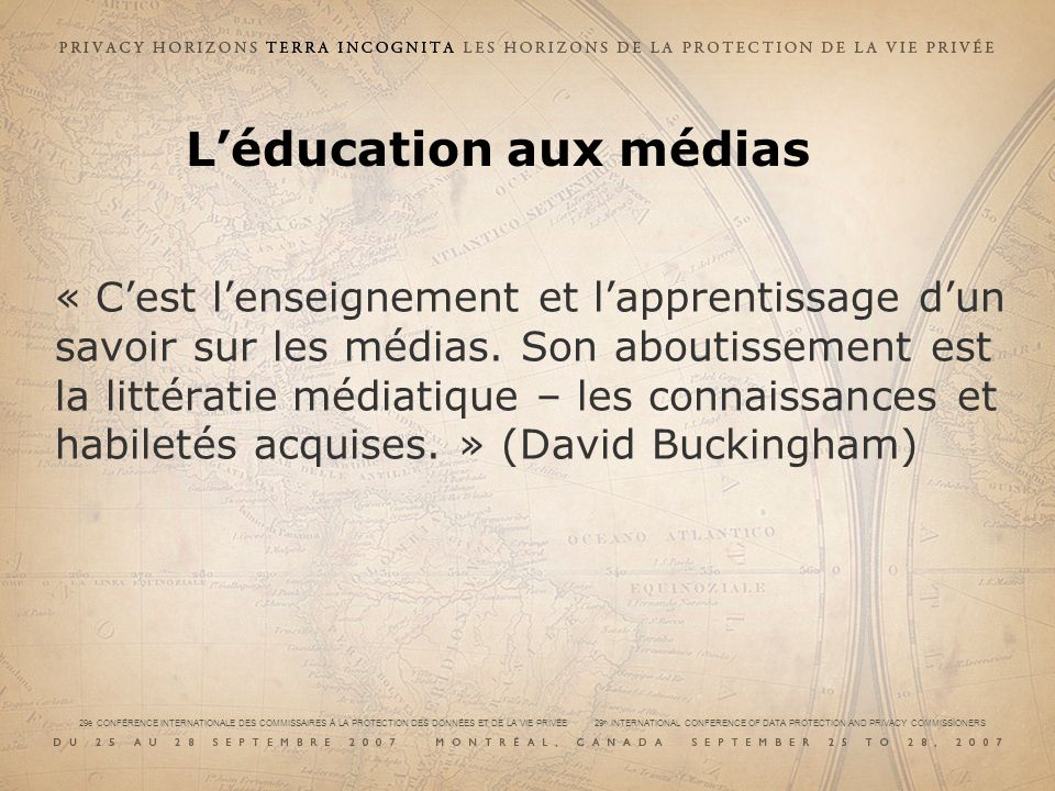 29e CONFÉRENCE INTERNATIONALE DES COMMISSAIRES À LA PROTECTION DES DONNÉES ET DE LA VIE PRIVÉE 29 th INTERNATIONAL CONFERENCE OF DATA PROTECTION AND PRIVACY COMMISSIONERS « Cest lenseignement et lapprentissage dun savoir sur les médias.