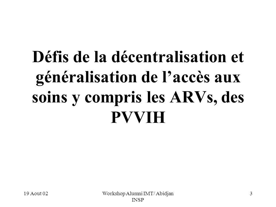 19 Aout 02Workshop Alumni IMT/ Abidjan INSP 3 Défis de la décentralisation et généralisation de laccès aux soins y compris les ARVs, des PVVIH