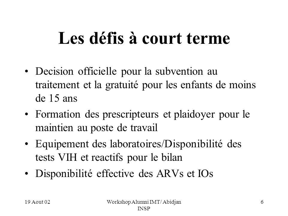 19 Aout 02Workshop Alumni IMT/ Abidjan INSP 6 Les défis à court terme Decision officielle pour la subvention au traitement et la gratuité pour les enfants de moins de 15 ans Formation des prescripteurs et plaidoyer pour le maintien au poste de travail Equipement des laboratoires/Disponibilité des tests VIH et reactifs pour le bilan Disponibilité effective des ARVs et IOs