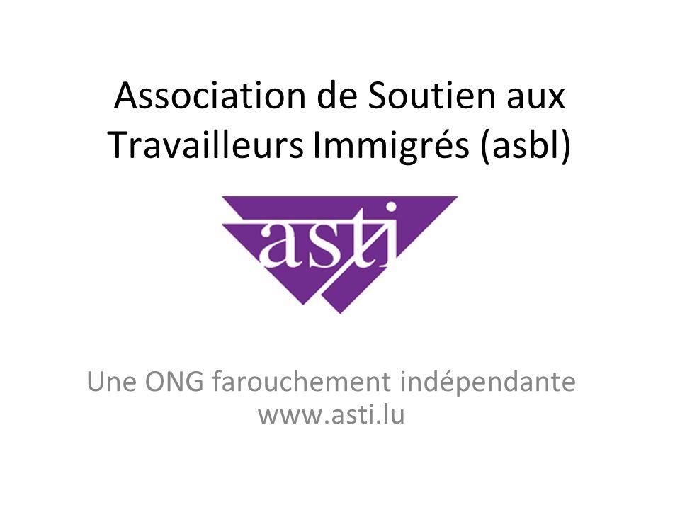 Association de Soutien aux Travailleurs Immigrés (asbl) Une ONG farouchement indépendante www.asti.lu
