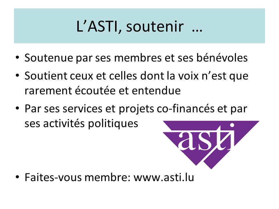 LASTI, soutenir … Soutenue par ses membres et ses bénévoles Soutient ceux et celles dont la voix nest que rarement écoutée et entendue Par ses services et projets co-financés et par ses activités politiques Faites-vous membre: www.asti.lu