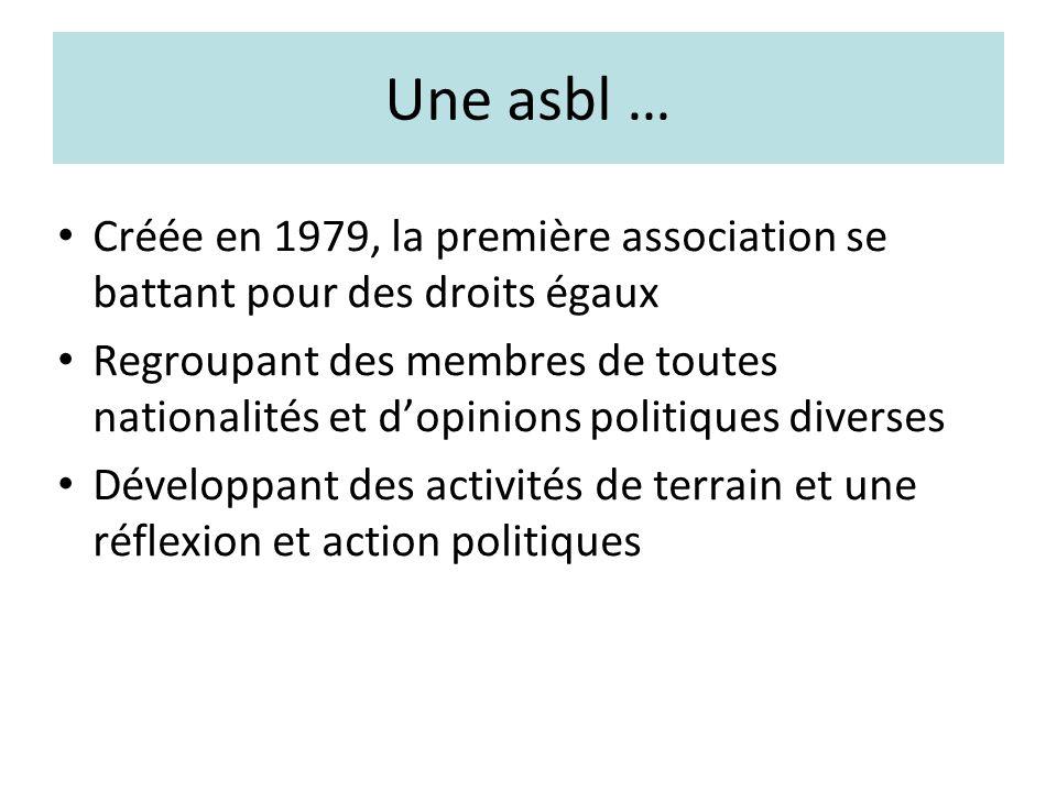 Une asbl … Créée en 1979, la première association se battant pour des droits égaux Regroupant des membres de toutes nationalités et dopinions politiques diverses Développant des activités de terrain et une réflexion et action politiques