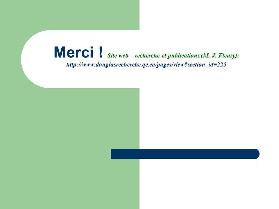 Site web – recherche et publications (M.-J. Fleury): http://www.douglasrecherche.qc.ca/pages/view?section_id=225 Merci ! Site web – recherche et publi