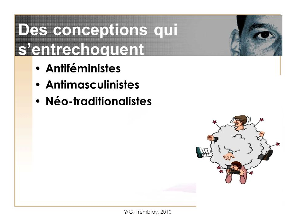 © G. Tremblay, 20102 Antiféministes Antimasculinistes Néo-traditionalistes Des conceptions qui sentrechoquent