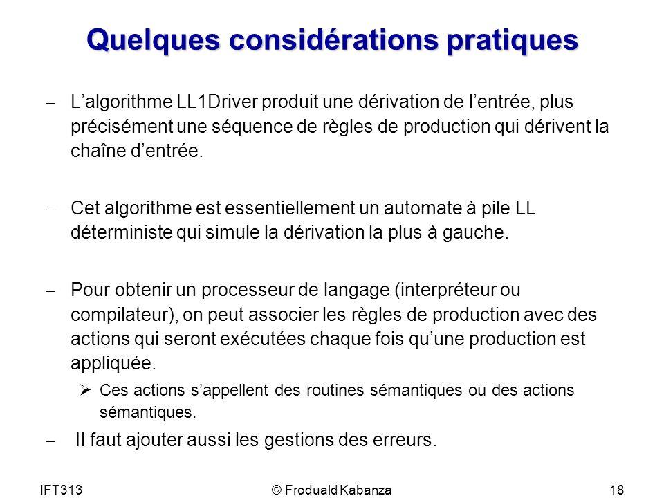 IFT313© Froduald Kabanza18 Quelques considérations pratiques Lalgorithme LL1Driver produit une dérivation de lentrée, plus précisément une séquence de