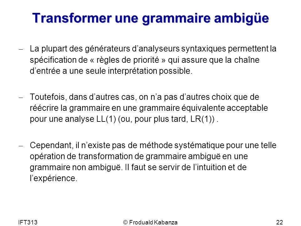 IFT313© Froduald Kabanza22 Transformer une grammaire ambigüe La plupart des générateurs danalyseurs syntaxiques permettent la spécification de « règle
