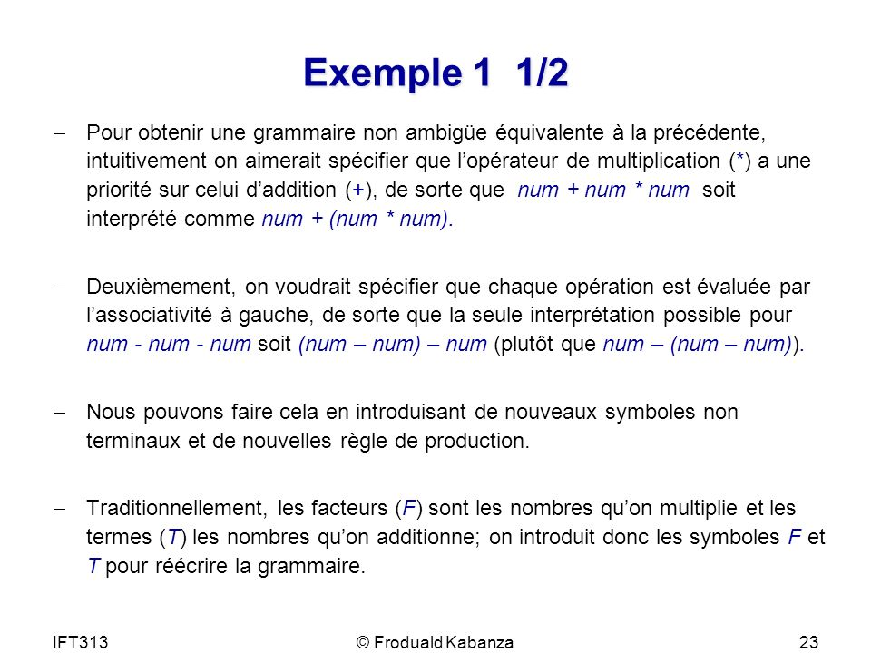IFT313© Froduald Kabanza24 Exemple 1 2/2 Grammaire ambigüe : G = (V, A, R, E) : V= {E} A = {(, ), +, *, n} R = { E E + E E E * E E ( E ) E n } Grammaire équivalente non ambigüe: G = (V, A, R, E) : V= {E, F, T} A = {(, ), +, *, n} R = { E E + T E T T T * F T F F ( E) F n }