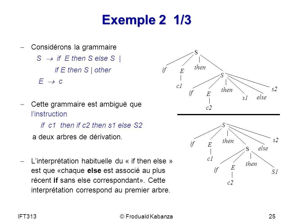 IFT313© Froduald Kabanza25 Exemple 2 1/3 Considérons la grammaire S if E then S else S | if E then S | other E c Cette grammaire est ambiguë que linst