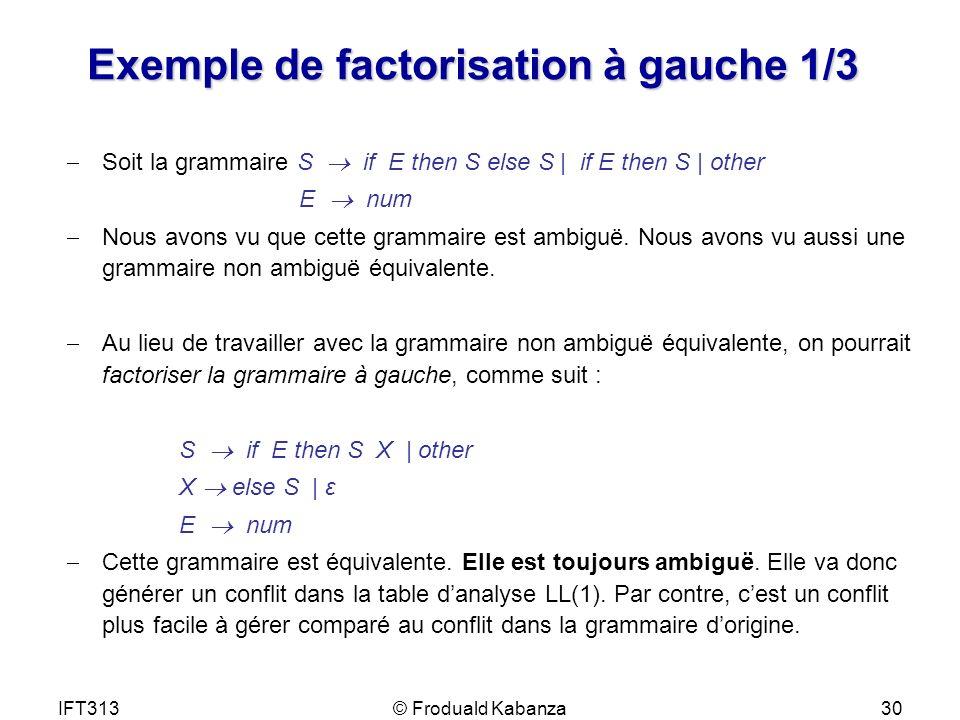IFT313© Froduald Kabanza30 Exemple de factorisation à gauche 1/3 Soit la grammaire S if E then S else S | if E then S | other E num Nous avons vu que