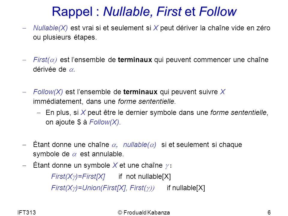 IFT313© Froduald Kabanza6 Rappel : Nullable, First et Follow Nullable(X) est vrai si et seulement si X peut dériver la chaîne vide en zéro ou plusieur