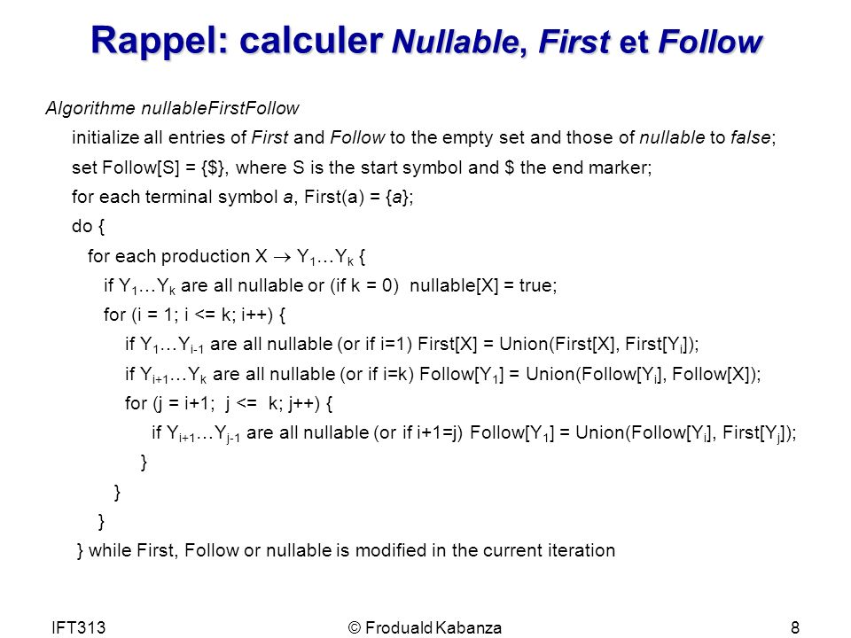 IFT313© Froduald Kabanza8 Rappel: calculer Nullable, First et Follow Algorithme nullableFirstFollow initialize all entries of First and Follow to the