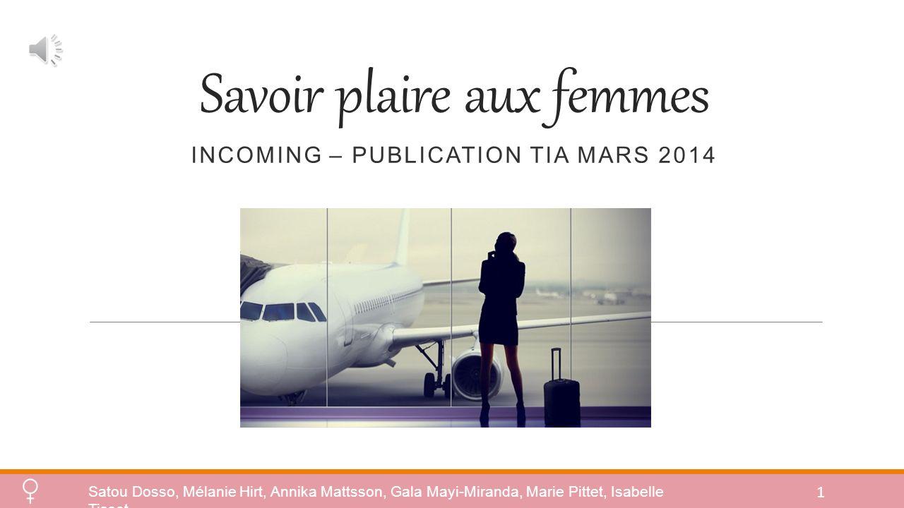 Savoir plaire aux femmes INCOMING – PUBLICATION TIA MARS 2014 Satou Dosso, Mélanie Hirt, Annika Mattsson, Gala Mayi-Miranda, Marie Pittet, Isabelle Tissot 1