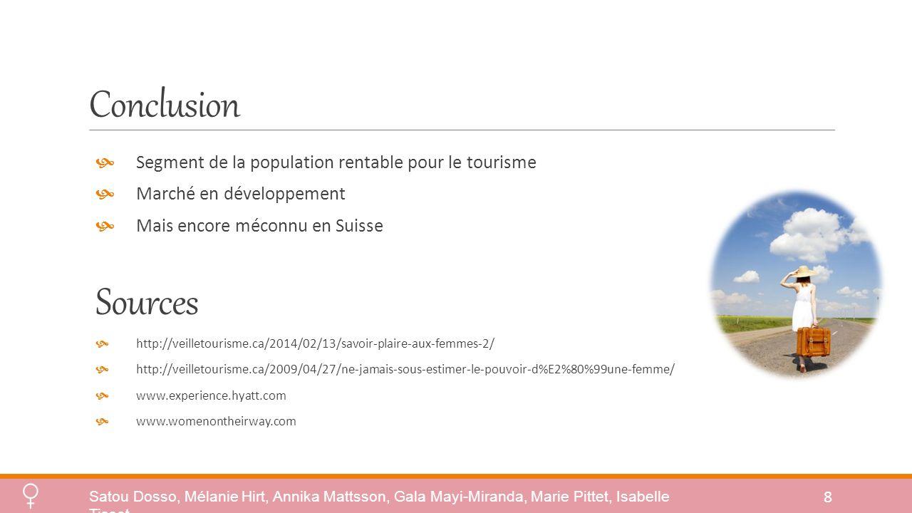 Conclusion Segment de la population rentable pour le tourisme Marché en développement Mais encore méconnu en Suisse Sources http://veilletourisme.ca/2014/02/13/savoir-plaire-aux-femmes-2/ http://veilletourisme.ca/2009/04/27/ne-jamais-sous-estimer-le-pouvoir-d%E2%80%99une-femme/ www.experience.hyatt.com www.womenontheirway.com 8 Satou Dosso, Mélanie Hirt, Annika Mattsson, Gala Mayi-Miranda, Marie Pittet, Isabelle Tissot