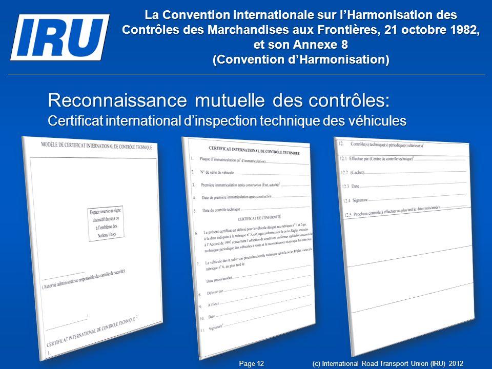 La Convention internationale sur lHarmonisation des Contrôles des Marchandises aux Frontières, 21 octobre 1982, et son Annexe 8 (Convention dHarmonisation) Reconnaissance mutuelle des contrôles: Certificat international dinspection technique des véhicules Page 12 (c) International Road Transport Union (IRU) 2012