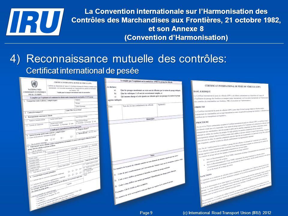 4)Reconnaissance mutuelle des contrôles: Certificat international de pesée La Convention internationale sur lHarmonisation des Contrôles des Marchandises aux Frontières, 21 octobre 1982, et son Annexe 8 (Convention dHarmonisation) Page 9 (c) International Road Transport Union (IRU) 2012