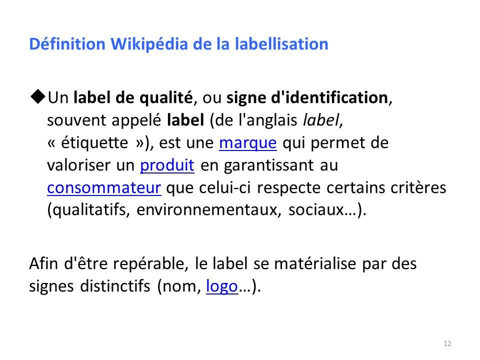Définition Wikipédia de la labellisation Un label de qualité, ou signe d'identification, souvent appelé label (de l'anglais label, « étiquette »), est