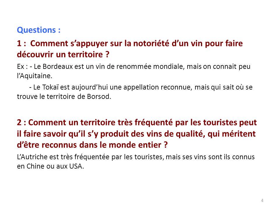 Questions : 1 : Comment sappuyer sur la notoriété dun vin pour faire découvrir un territoire ? Ex : - Le Bordeaux est un vin de renommée mondiale, mai