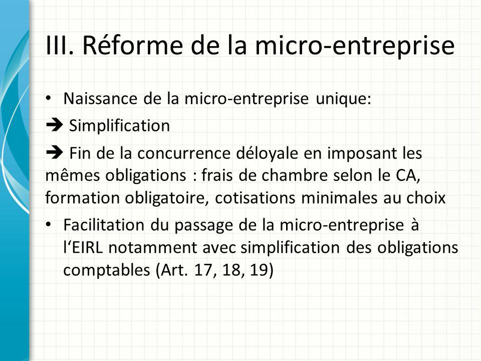 III. Réforme de la micro-entreprise Naissance de la micro-entreprise unique: Simplification Fin de la concurrence déloyale en imposant les mêmes oblig