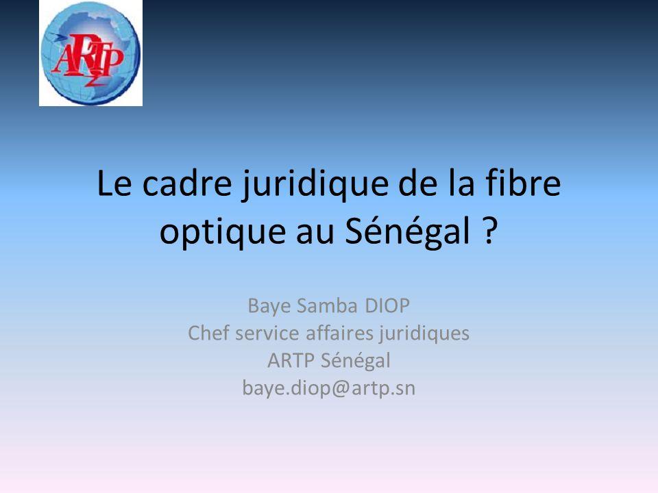 Le cadre juridique de la fibre optique au Sénégal ? Baye Samba DIOP Chef service affaires juridiques ARTP Sénégal baye.diop@artp.sn