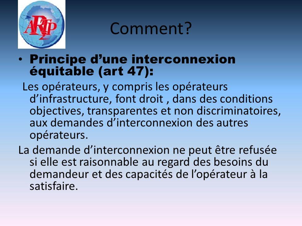 Comment? Principe dune interconnexion équitable (art 47): Les opérateurs, y compris les opérateurs dinfrastructure, font droit, dans des conditions ob