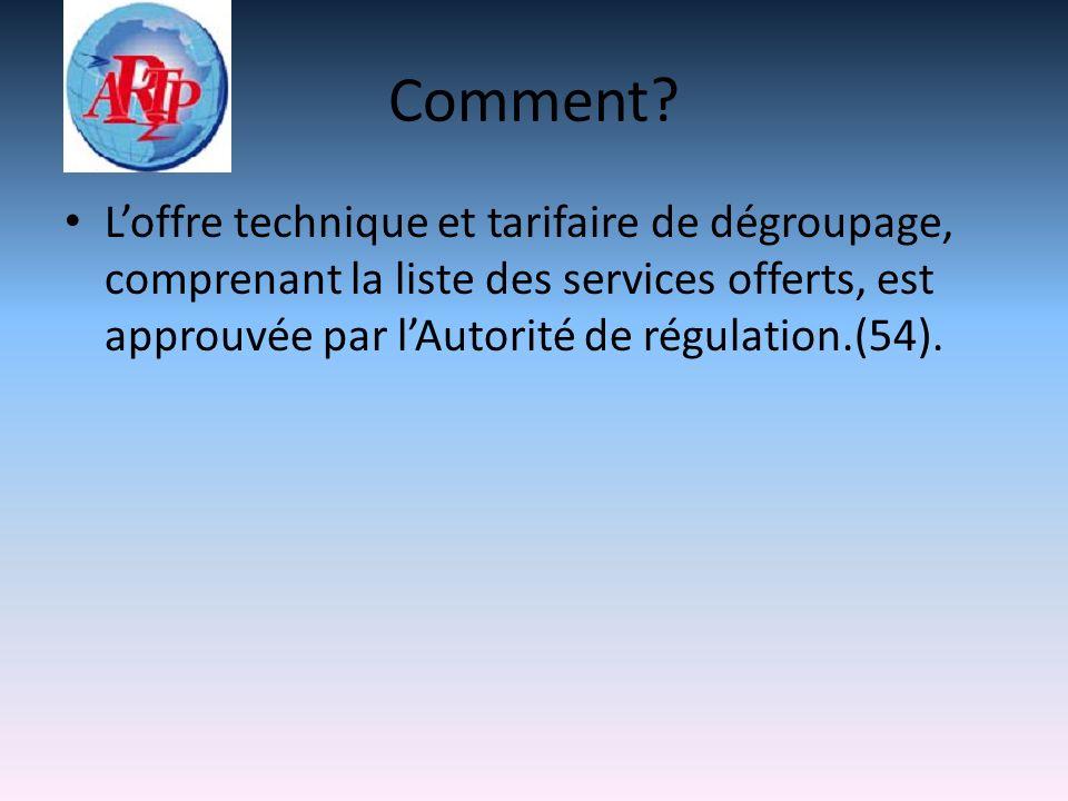 Comment? Loffre technique et tarifaire de dégroupage, comprenant la liste des services offerts, est approuvée par lAutorité de régulation.(54).