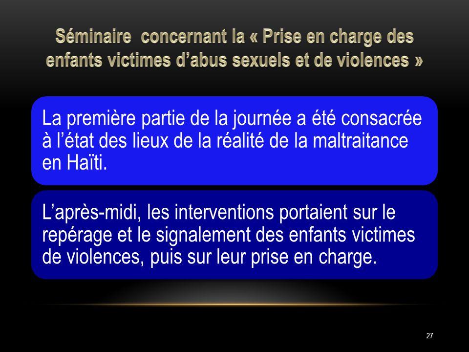 27 La première partie de la journée a été consacrée à létat des lieux de la réalité de la maltraitance en Haïti. Laprès-midi, les interventions portai